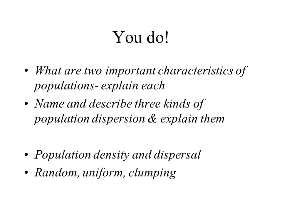 You do! What are two important characteristics of populations- explain each. Name and describe three kinds of population dispersion & explain them.
