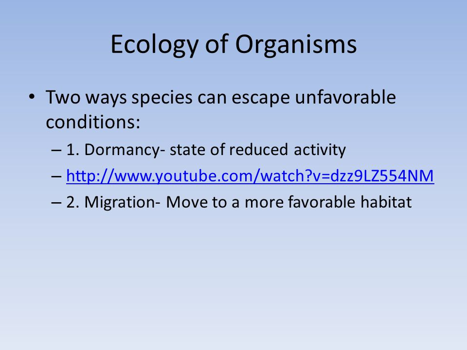 Ecology of Organisms Two ways species can escape unfavorable conditions: 1. Dormancy- state of reduced activity.