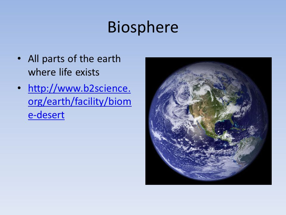 Biosphere All parts of the earth where life exists