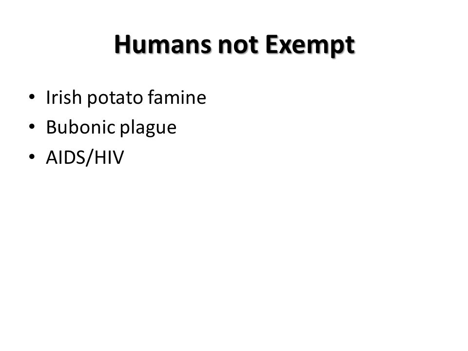 Humans not Exempt Irish potato famine Bubonic plague AIDS/HIV