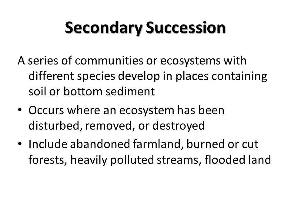 Secondary Succession A series of communities or ecosystems with different species develop in places containing soil or bottom sediment.