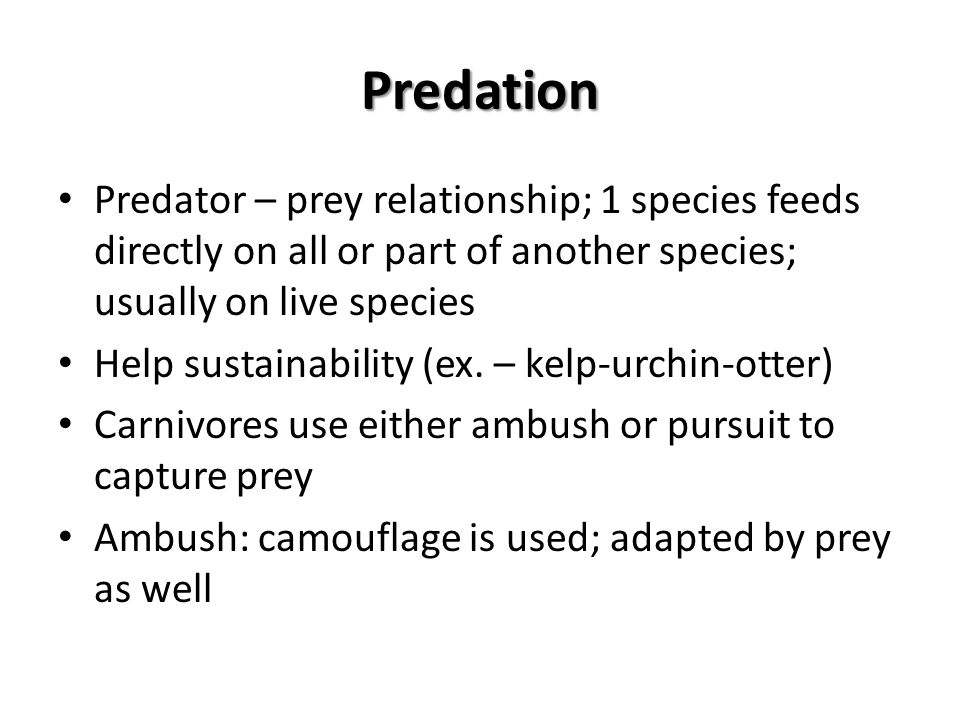 Predation Predator – prey relationship; 1 species feeds directly on all or part of another species; usually on live species.