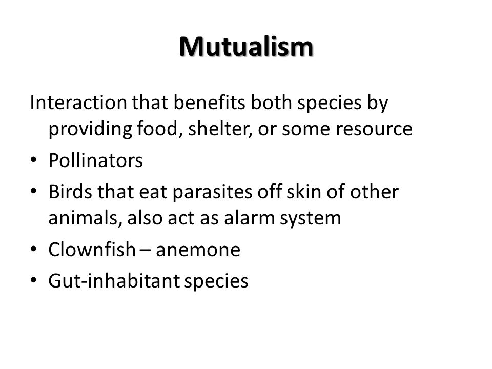 Mutualism Interaction that benefits both species by providing food, shelter, or some resource. Pollinators.