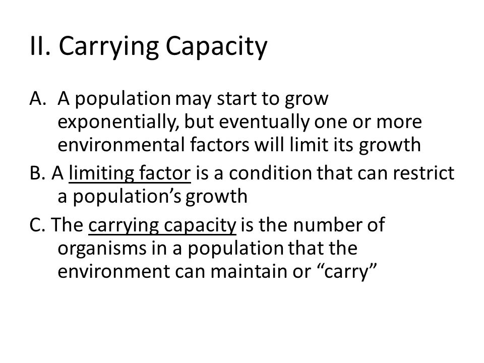 II. Carrying Capacity A population may start to grow exponentially, but eventually one or more environmental factors will limit its growth.