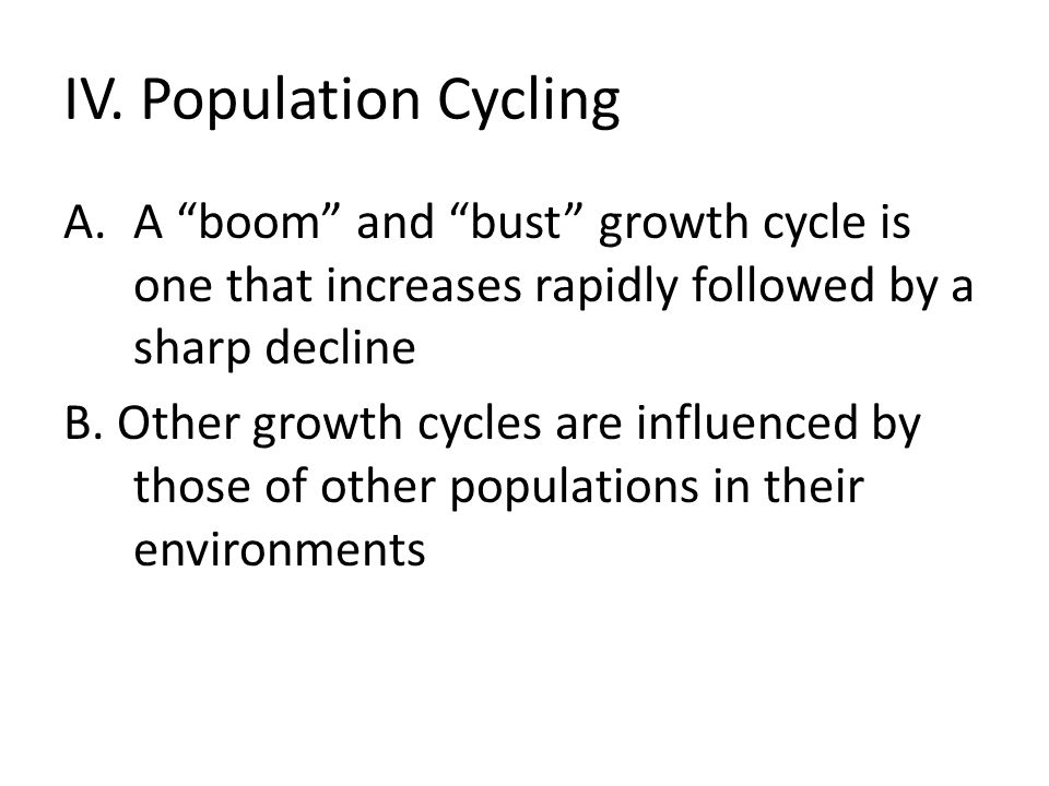 IV. Population Cycling A boom and bust growth cycle is one that increases rapidly followed by a sharp decline.