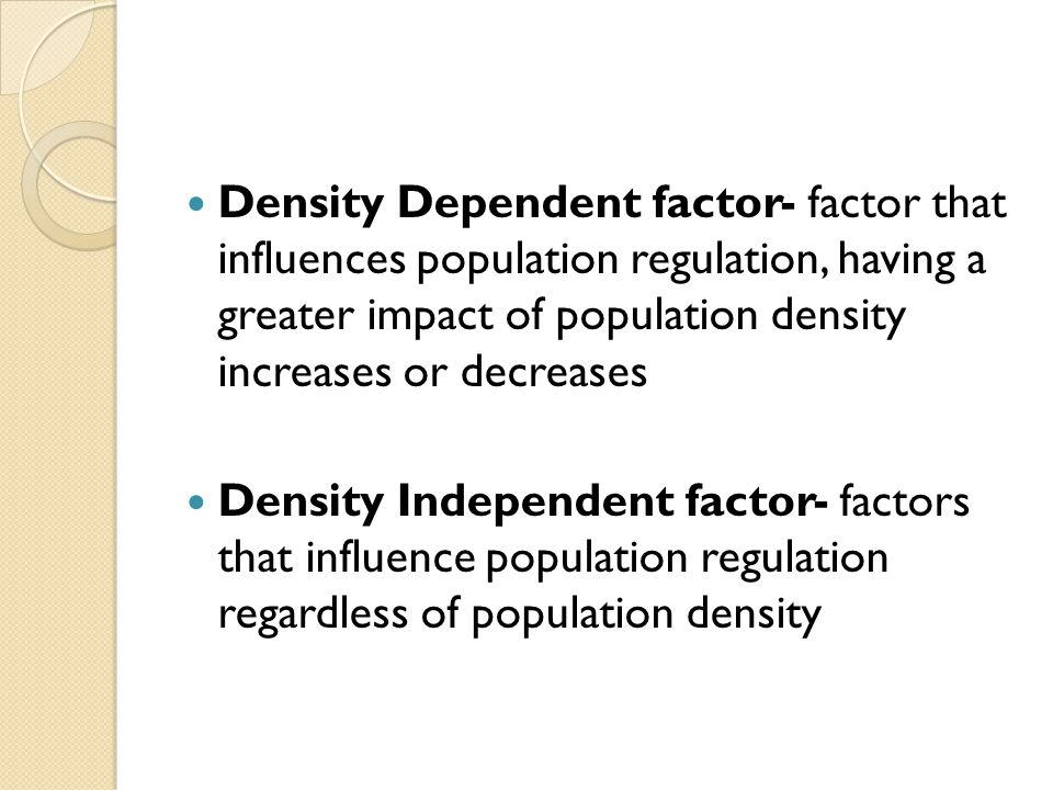 Density Dependent factor- factor that influences population regulation, having a greater impact of population density increases or decreases