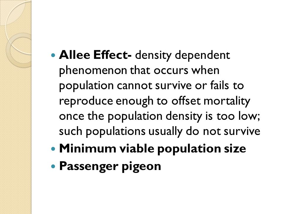 Allee Effect- density dependent phenomenon that occurs when population cannot survive or fails to reproduce enough to offset mortality once the population density is too low; such populations usually do not survive