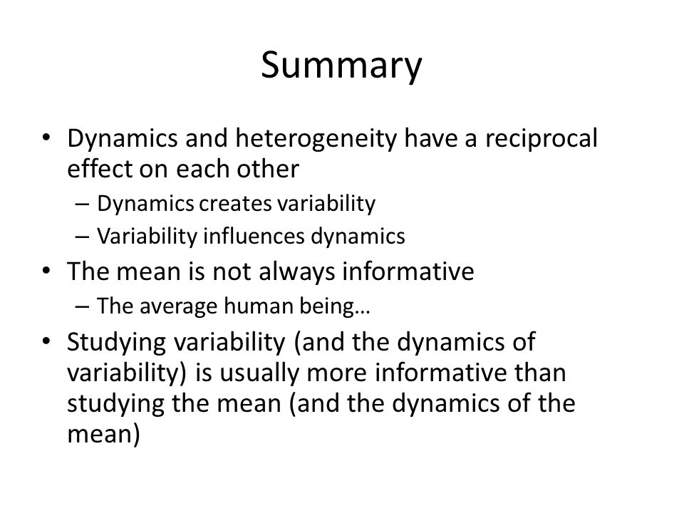 Summary Dynamics and heterogeneity have a reciprocal effect on each other. Dynamics creates variability.