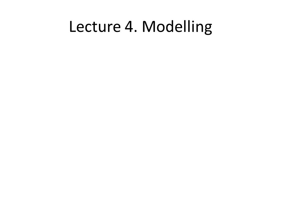 Lecture 4. Modelling