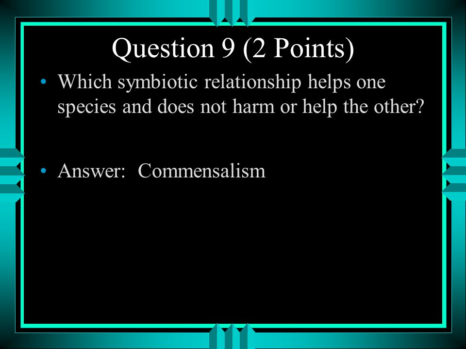 Question 9 (2 Points) Which symbiotic relationship helps one species and does not harm or help the other
