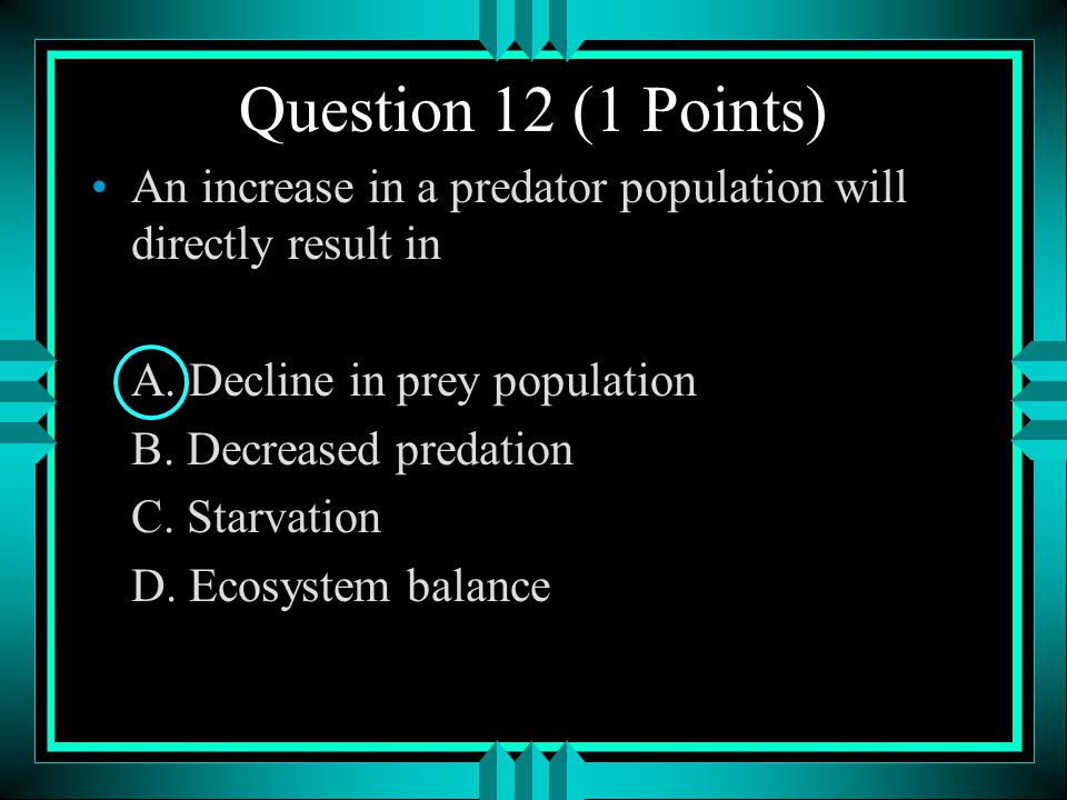 Question 12 (1 Points) An increase in a predator population will directly result in. A. Decline in prey population.