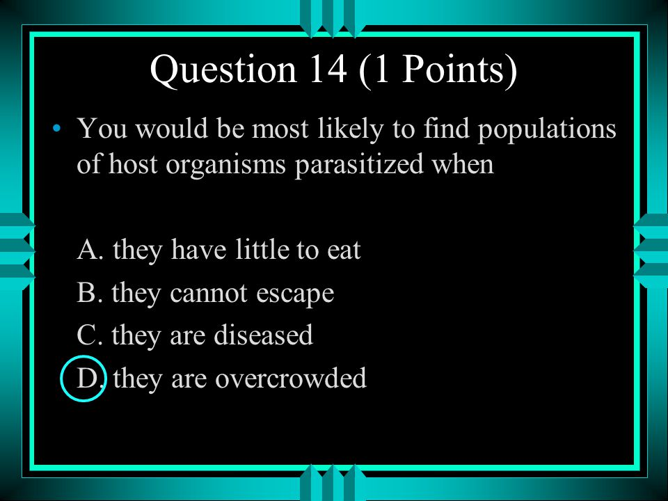 Question 14 (1 Points) You would be most likely to find populations of host organisms parasitized when.