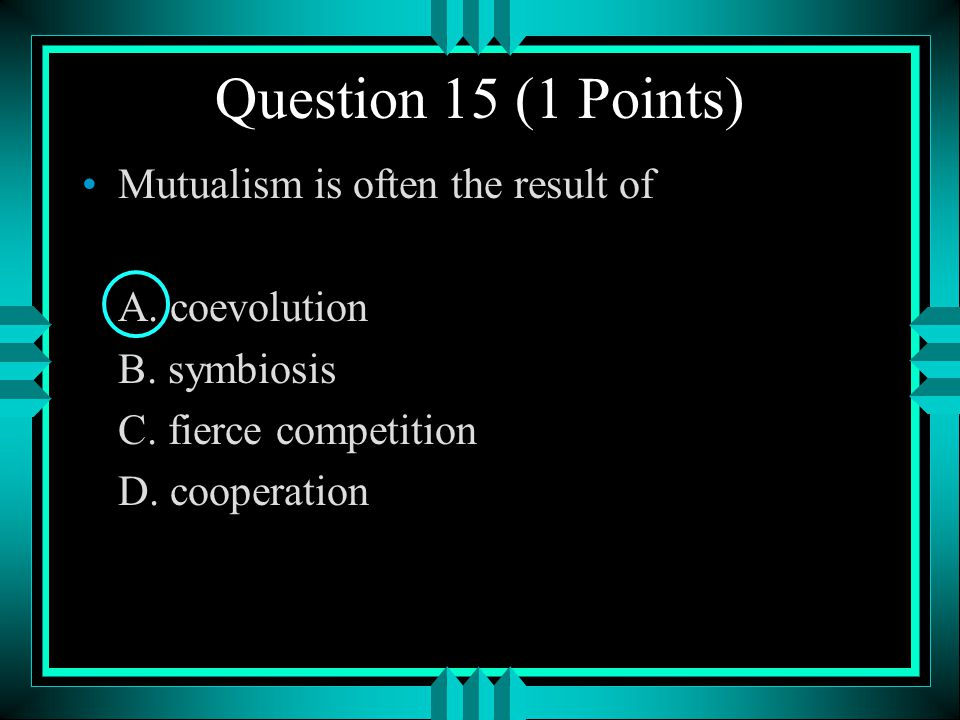 Question 15 (1 Points) Mutualism is often the result of A. coevolution