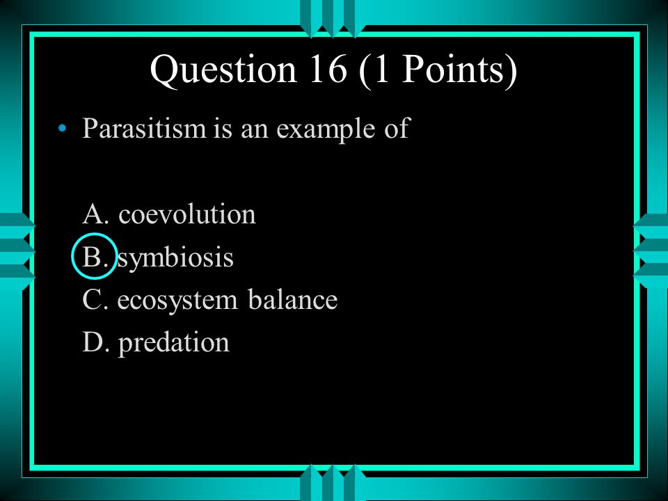 Question 16 (1 Points) Parasitism is an example of A. coevolution
