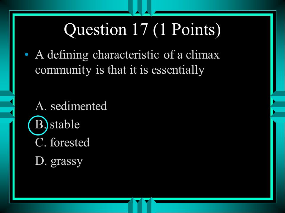 Question 17 (1 Points) A defining characteristic of a climax community is that it is essentially. A. sedimented.