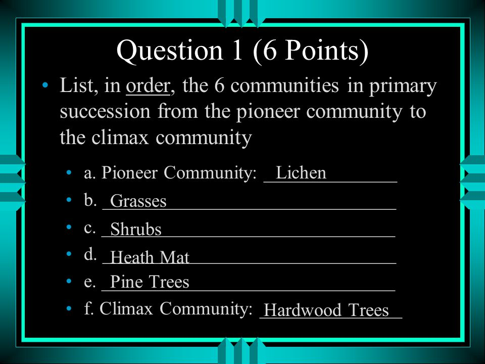 Question 1 (6 Points) List, in order, the 6 communities in primary succession from the pioneer community to the climax community.