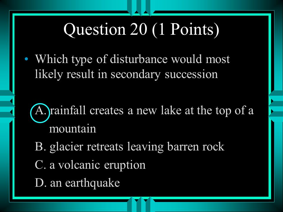 Question 20 (1 Points) Which type of disturbance would most likely result in secondary succession. A. rainfall creates a new lake at the top of a.