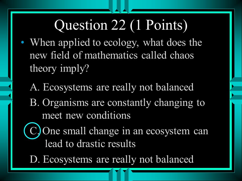 Question 22 (1 Points) When applied to ecology, what does the new field of mathematics called chaos theory imply
