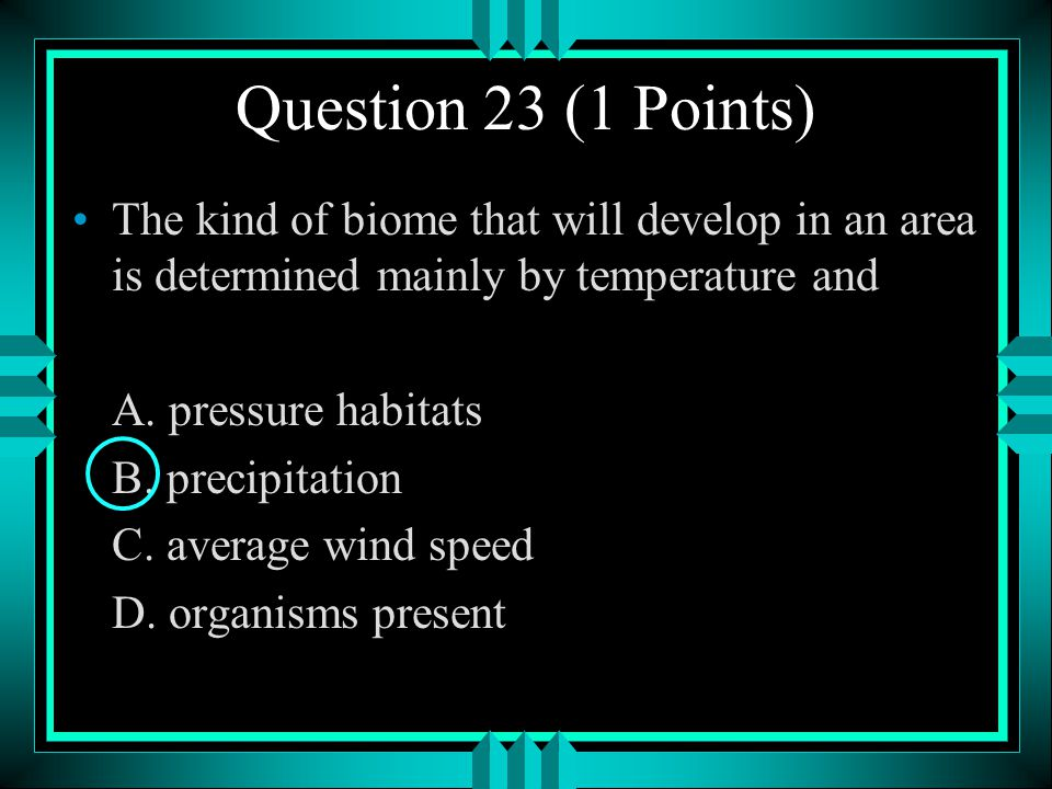 Question 23 (1 Points) The kind of biome that will develop in an area is determined mainly by temperature and.