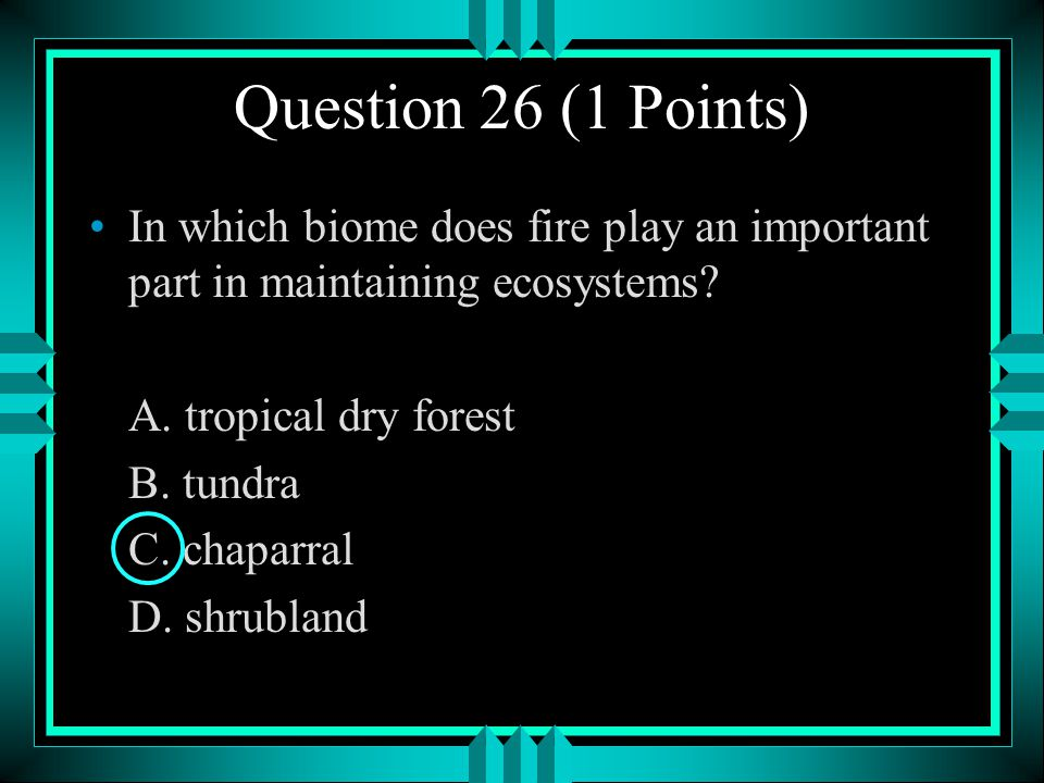 Question 26 (1 Points) In which biome does fire play an important part in maintaining ecosystems A. tropical dry forest.