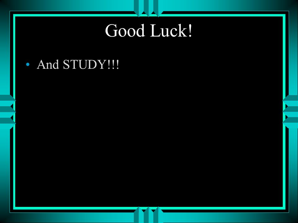 Good Luck! And STUDY!!!