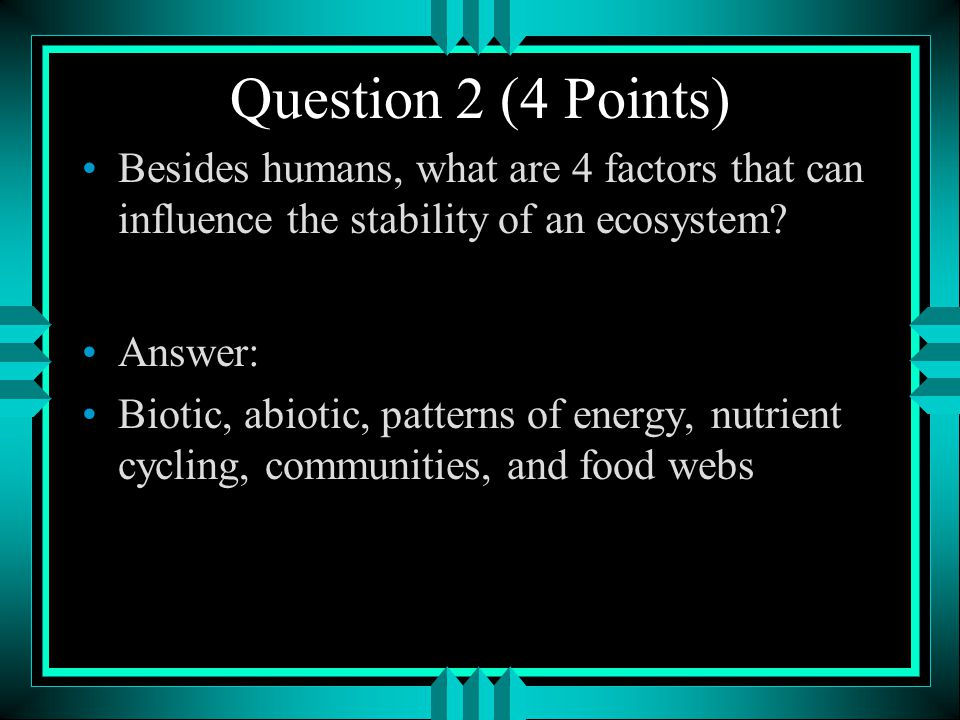 Question 2 (4 Points) Besides humans, what are 4 factors that can influence the stability of an ecosystem