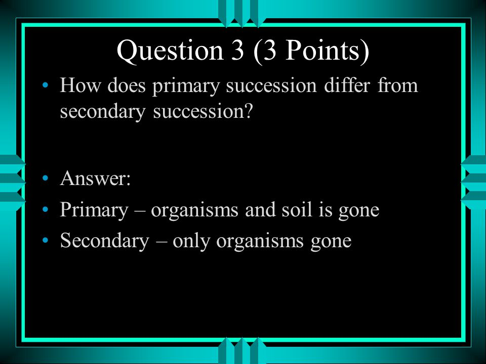 Question 3 (3 Points) How does primary succession differ from secondary succession Answer: Primary – organisms and soil is gone.