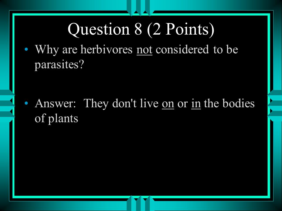 Question 8 (2 Points) Why are herbivores not considered to be parasites.