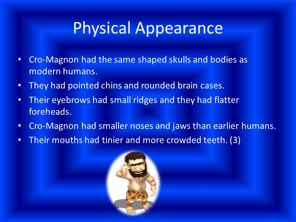 Physical Appearance Cro-Magnon had the same shaped skulls and bodies as modern humans. They had pointed chins and rounded brain cases.