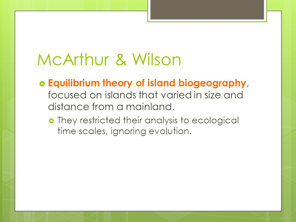 McArthur & Wilson Equilibrium theory of island biogeography, focused on islands that varied in size and distance from a mainland.