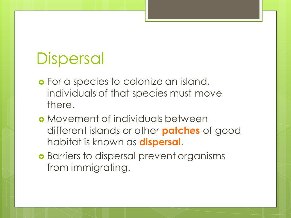 Dispersal For a species to colonize an island, individuals of that species must move there.