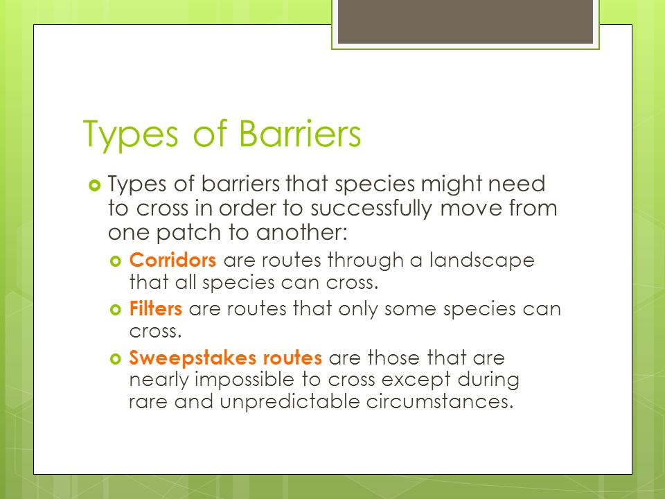 Types of Barriers Types of barriers that species might need to cross in order to successfully move from one patch to another:
