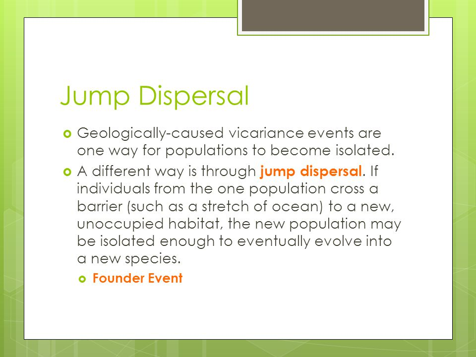 Jump Dispersal Geologically-caused vicariance events are one way for populations to become isolated.