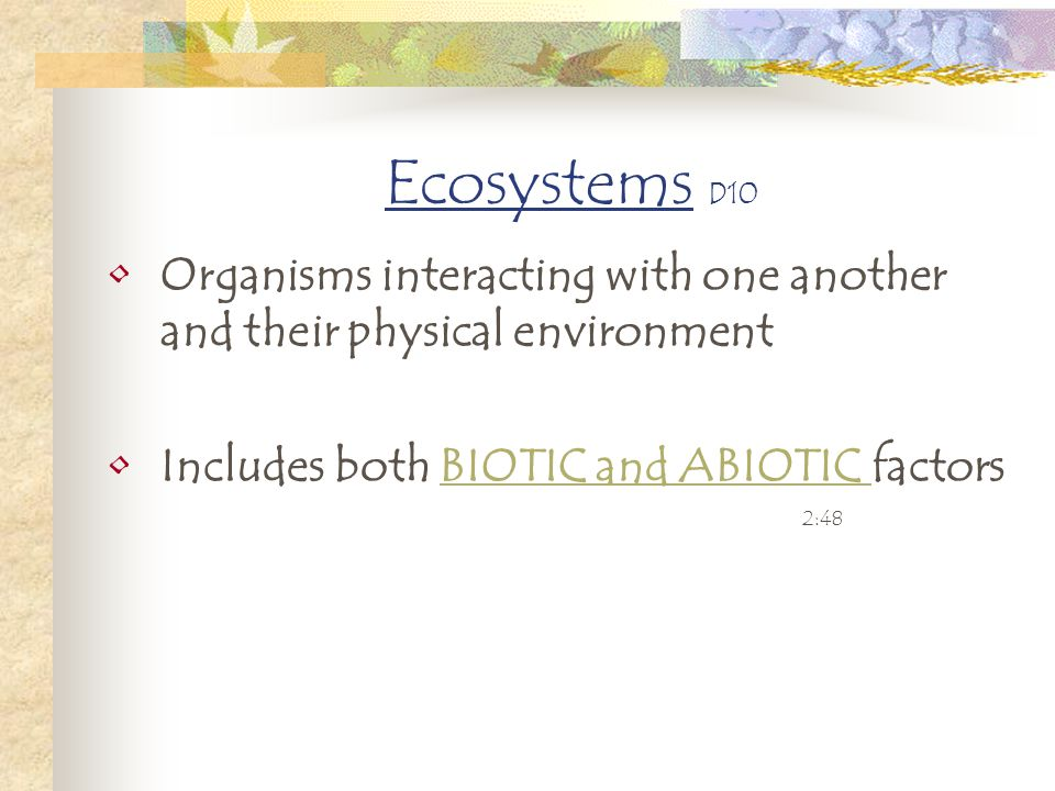 Ecosystems D10 Organisms interacting with one another and their physical environment. Includes both BIOTIC and ABIOTIC factors.