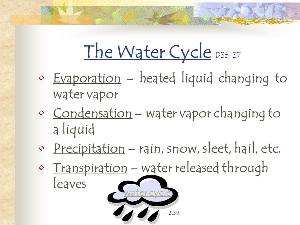 The Water Cycle D36-37 Evaporation – heated liquid changing to water vapor. Condensation – water vapor changing to a liquid.