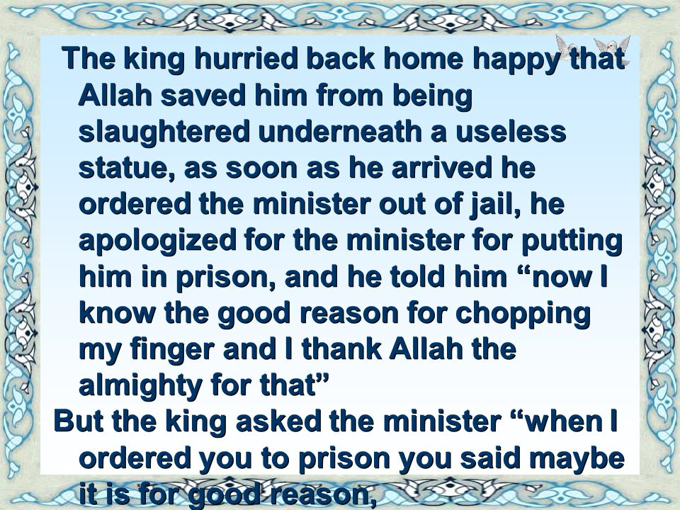 The king hurried back home happy that Allah saved him from being slaughtered underneath a useless statue, as soon as he arrived he ordered the minister out of jail, he apologized for the minister for putting him in prison, and he told him now I know the good reason for chopping my finger and I thank Allah the almighty for that