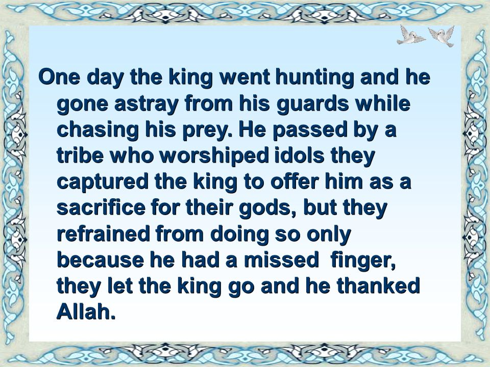 One day the king went hunting and he gone astray from his guards while chasing his prey.