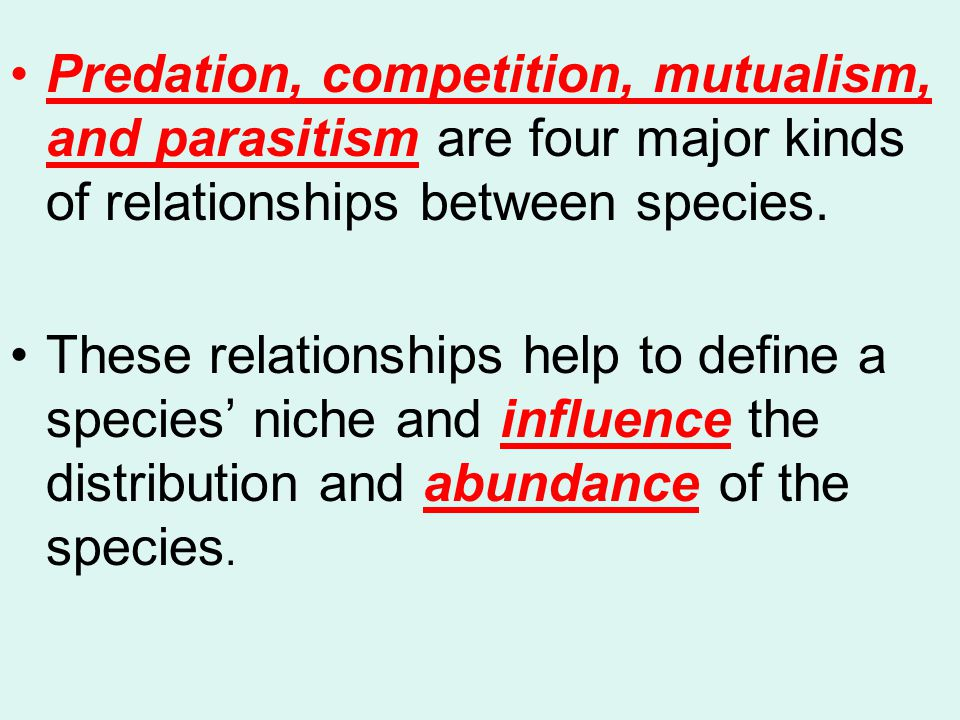 Predation, competition, mutualism, and parasitism are four major kinds of relationships between species.