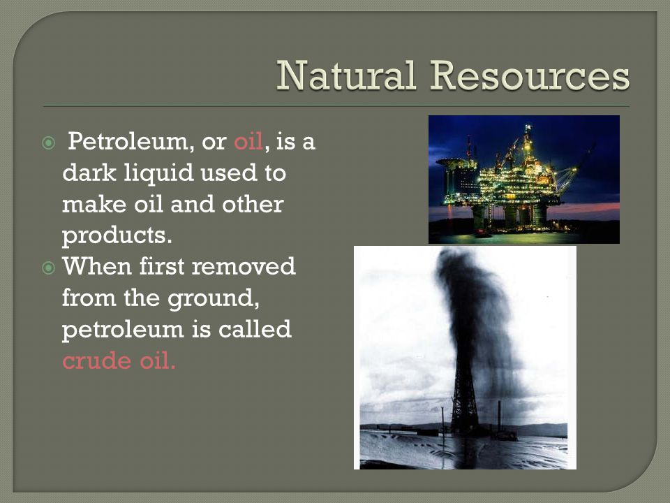 Natural Resources Petroleum, or oil, is a dark liquid used to make oil and other products.