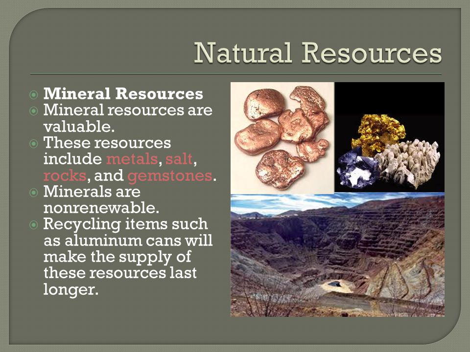 Natural Resources Mineral Resources Mineral resources are valuable.