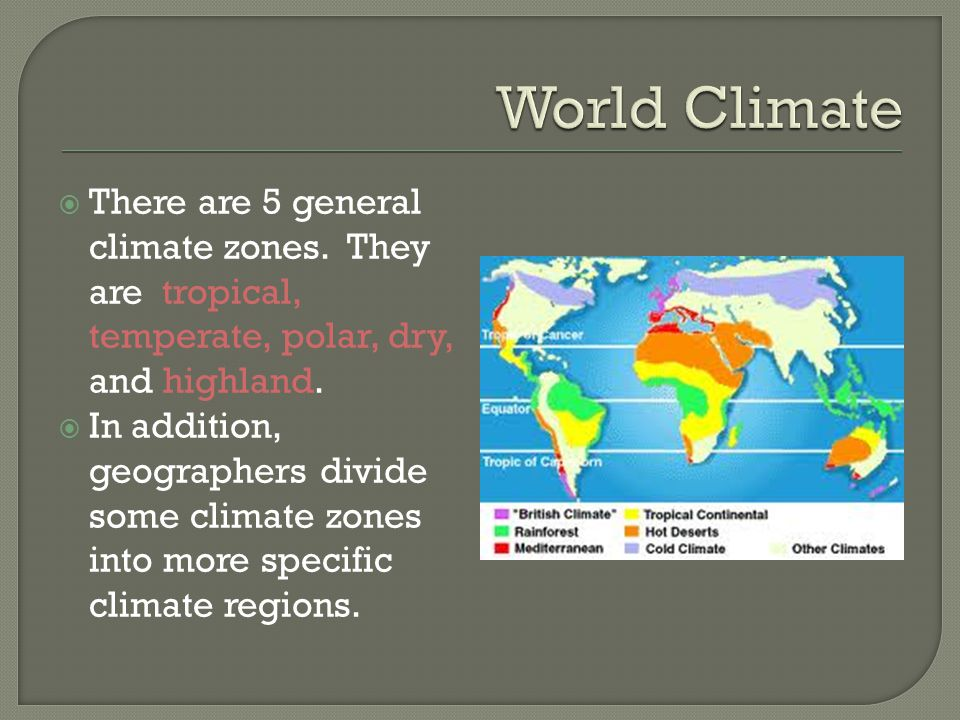 World Climate There are 5 general climate zones. They are tropical, temperate, polar, dry, and highland.
