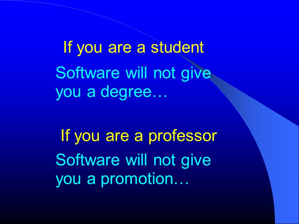 If you are a student Software will not give you a degree… If you are a professor.