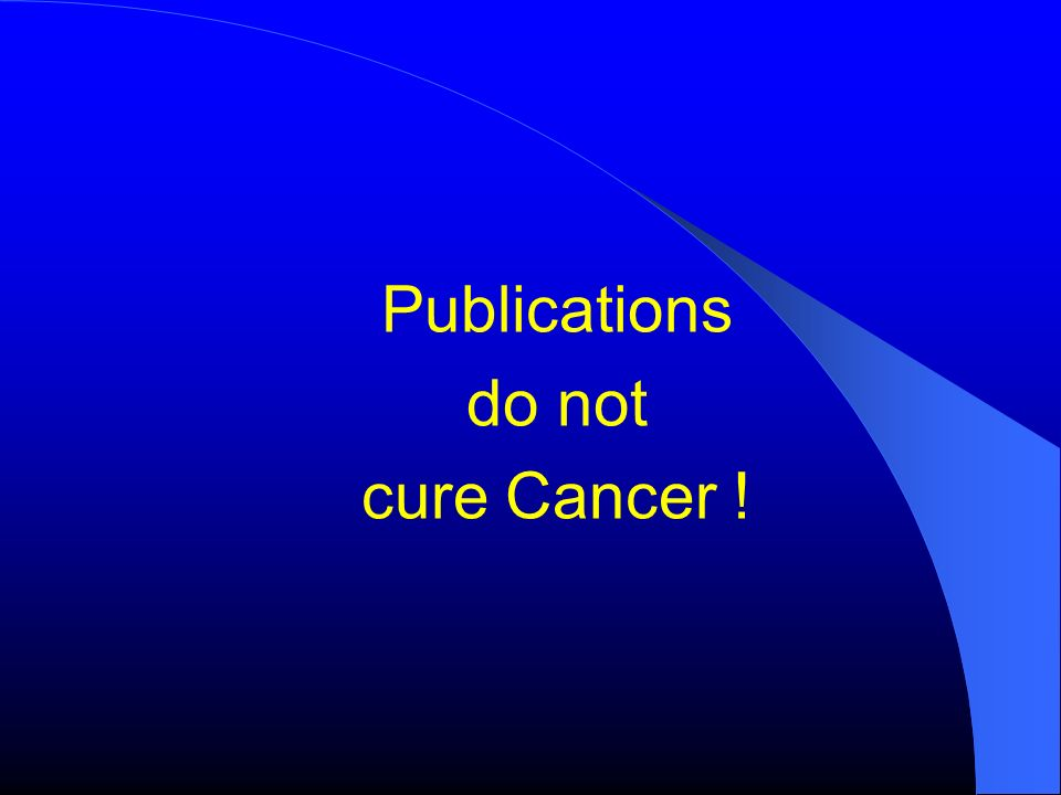 Publications do not cure Cancer !