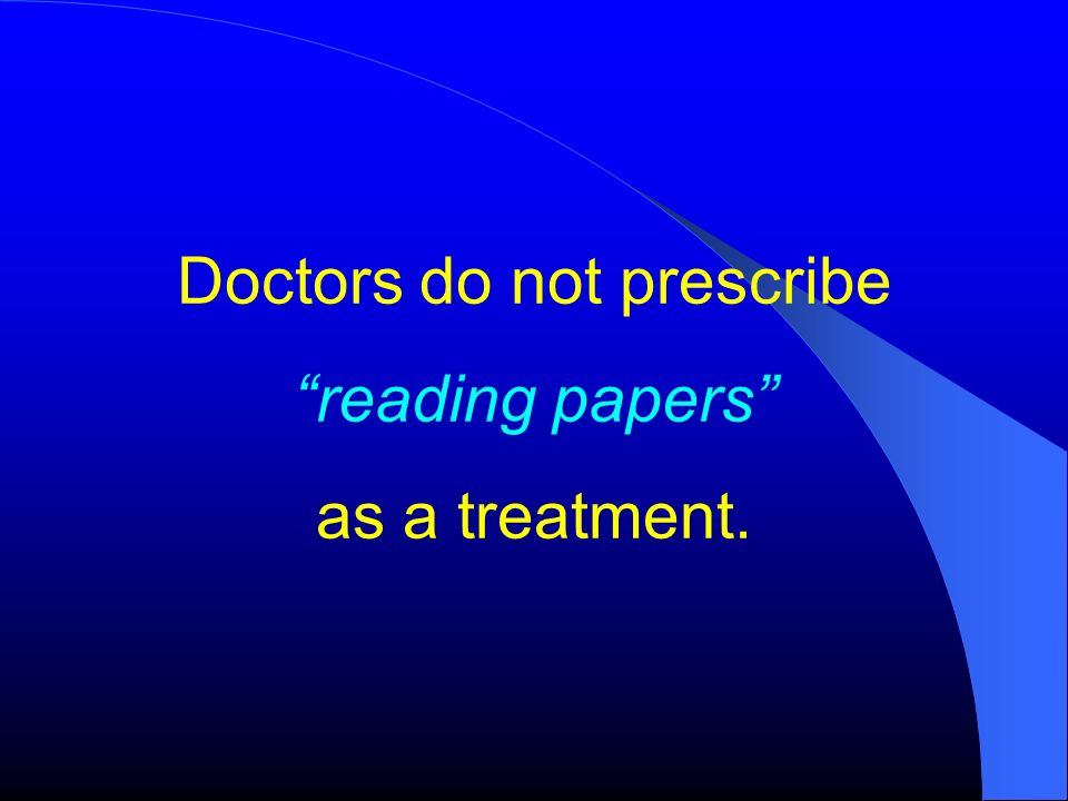 Doctors do not prescribe reading papers as a treatment.