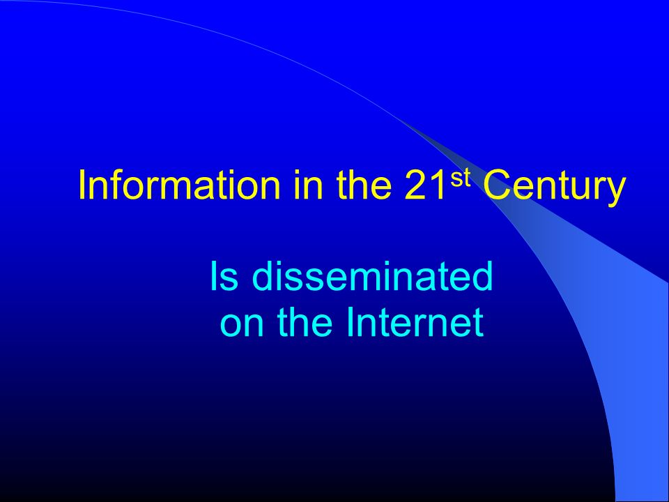 Information in the 21st Century Is disseminated on the Internet