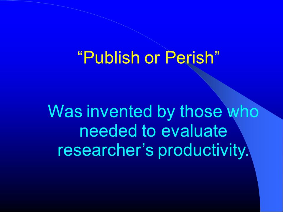 Publish or Perish Was invented by those who needed to evaluate researcher's productivity.