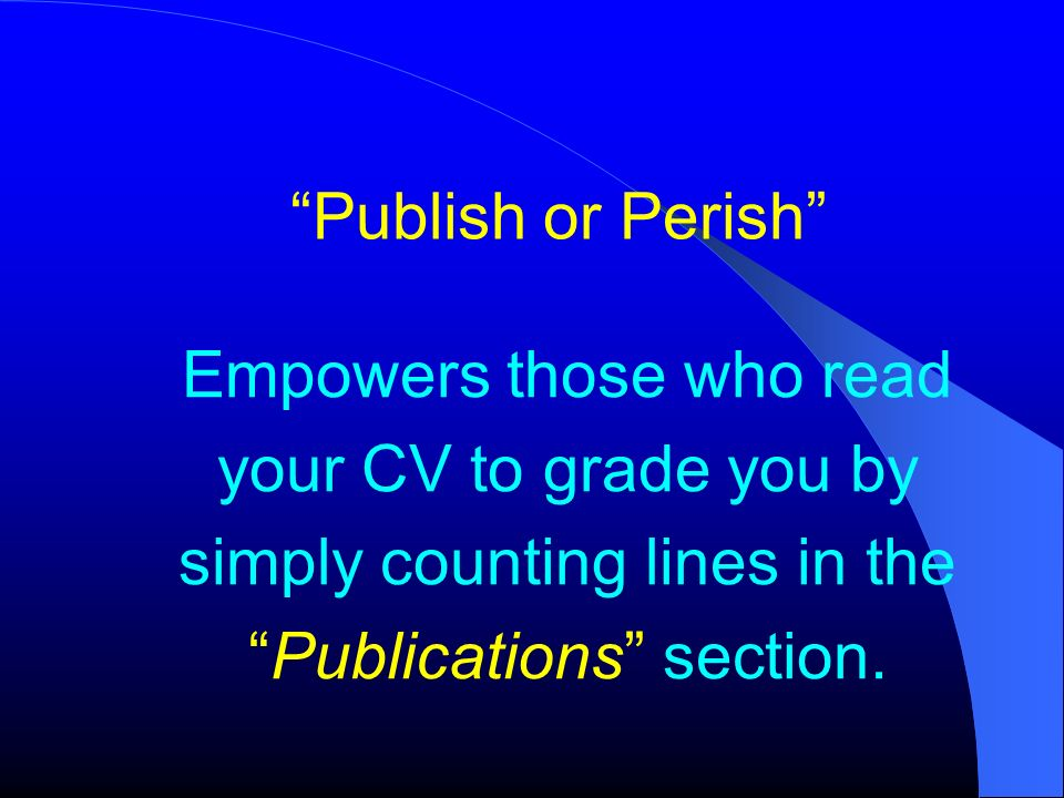 Publish or Perish Empowers those who read your CV to grade you by simply counting lines in the Publications section.