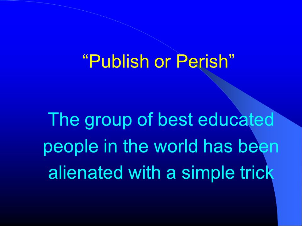 Publish or Perish The group of best educated people in the world has been alienated with a simple trick.