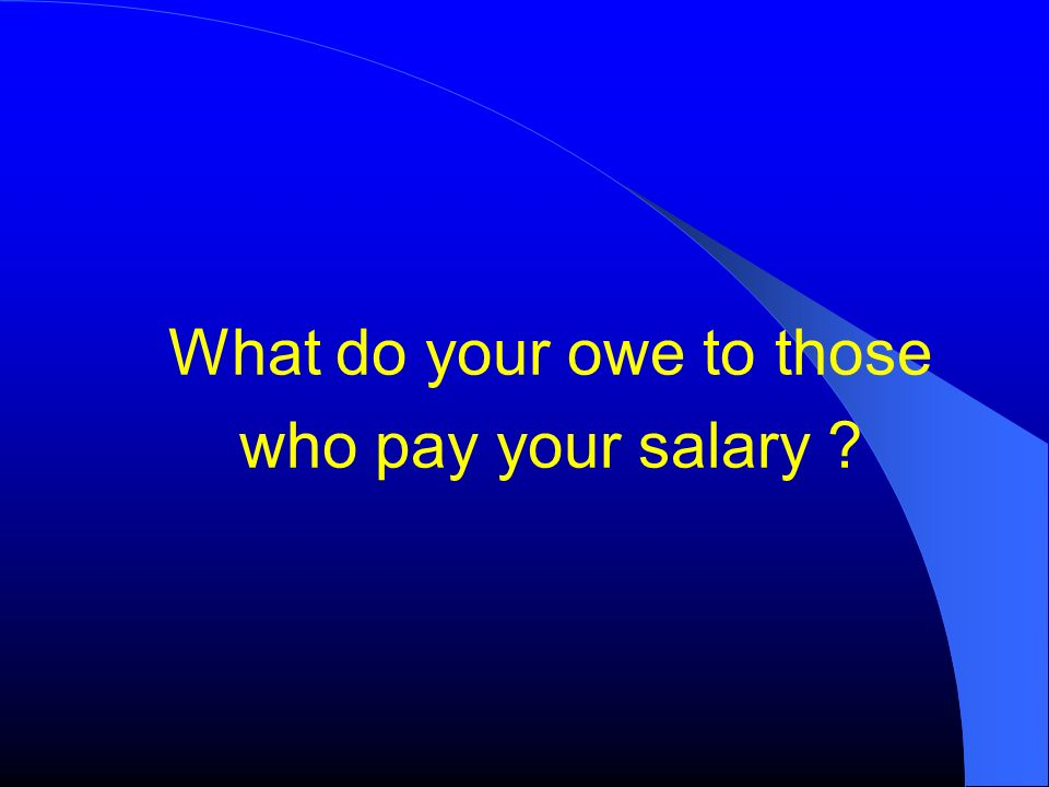 What do your owe to those who pay your salary