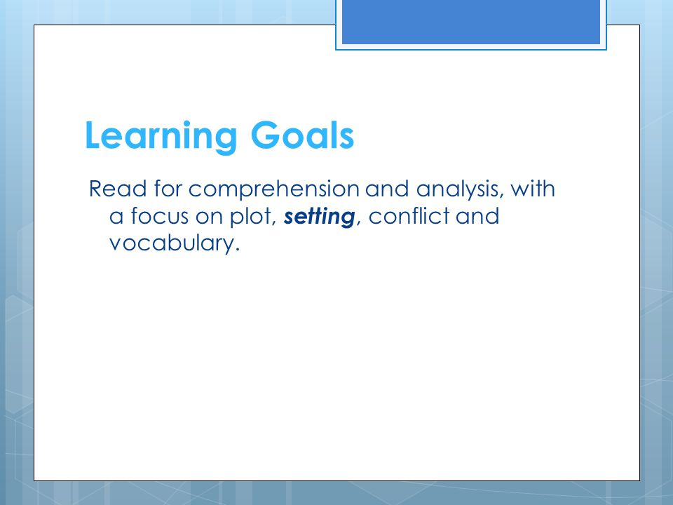 Learning Goals Read for comprehension and analysis, with a focus on plot, setting, conflict and vocabulary.